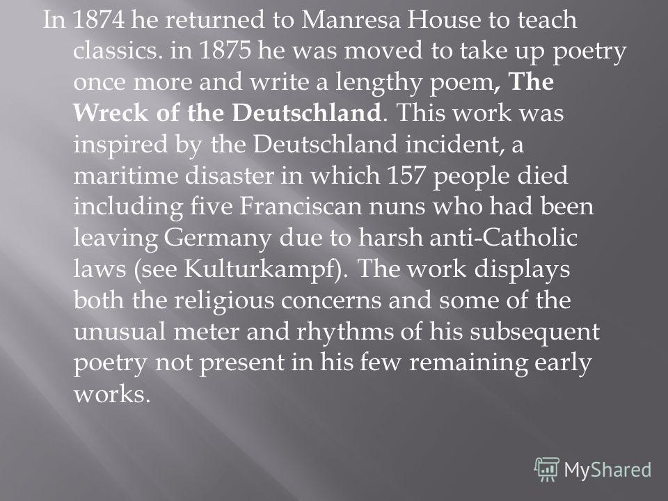 In 1874 he returned to Manresa House to teach classics. in 1875 he was moved to take up poetry once more and write a lengthy poem, The Wreck of the Deutschland. This work was inspired by the Deutschland incident, a maritime disaster in which 157 peop