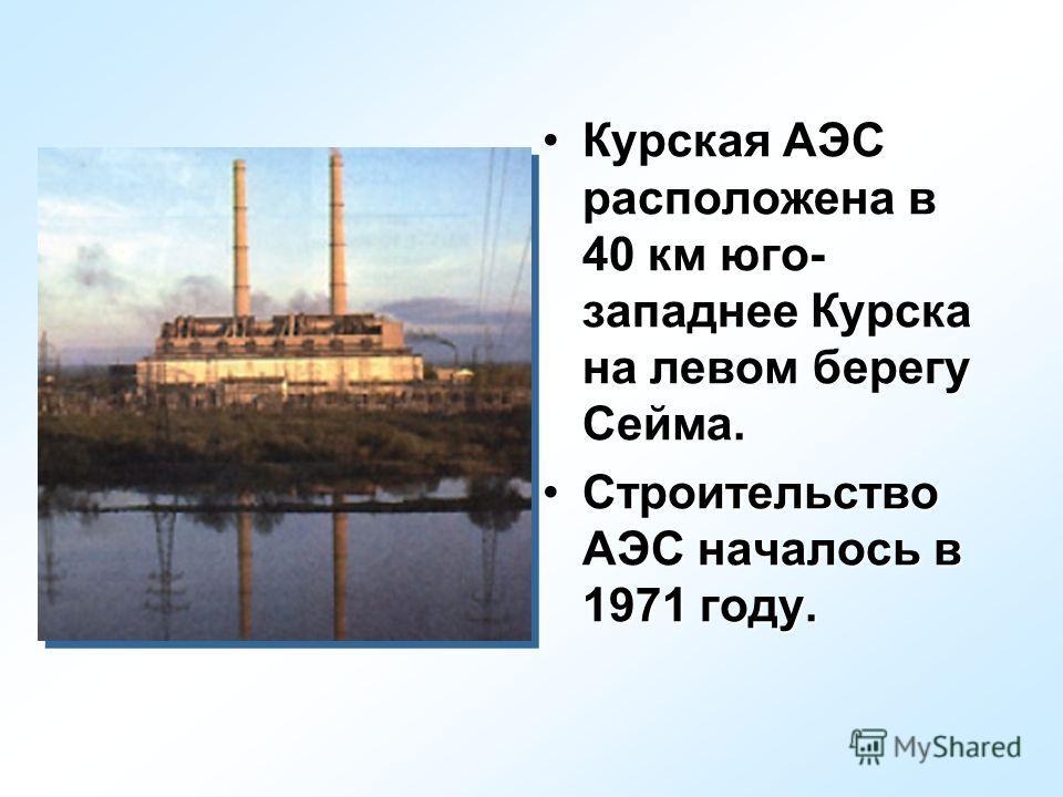 Курская АЭС расположена в 40 км юго- западнее Курска на левом берегу Сейма.Курская АЭС расположена в 40 км юго- западнее Курска на левом берегу Сейма. Строительство АЭС началось в 1971 году.Строительство АЭС началось в 1971 году.