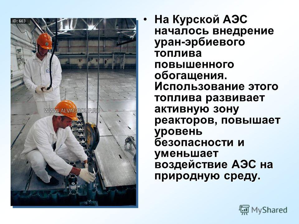 На Курской АЭС началось внедрение уран-эрбиевого топлива повышенного обогащения. Использование этого топлива развивает активную зону реакторов, повышает уровень безопасности и уменьшает воздействие АЭС на природную среду.На Курской АЭС началось внедр