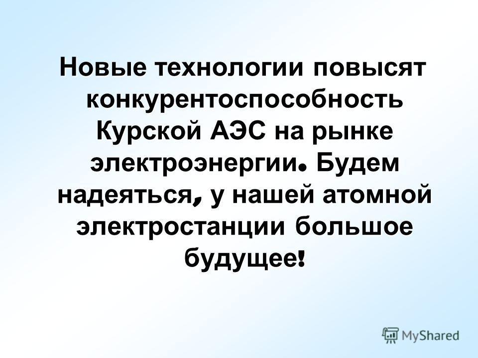 Новые технологии повысят конкурентоспособность Курской АЭС на рынке электроэнергии. Будем надеяться, у нашей атомной электростанции большое будущее !