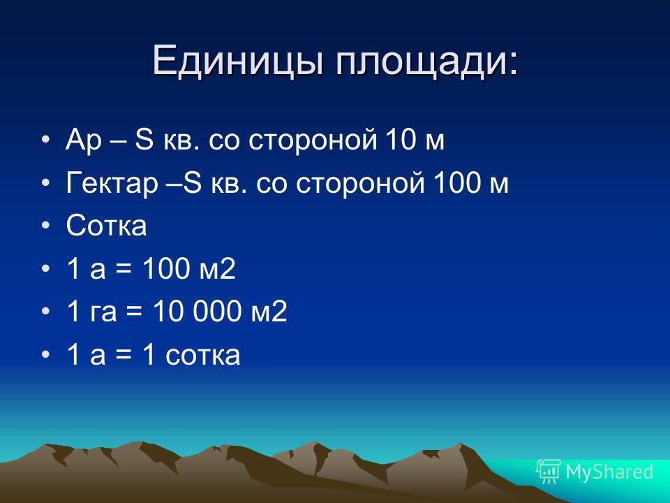 Единицы площади: Ар – S кв. со стороной 10 м Гектар –S кв. со стороной 100 м Сотка 1 а = 100 м2 1 га = 10 000 м2 1 а = 1 сотка