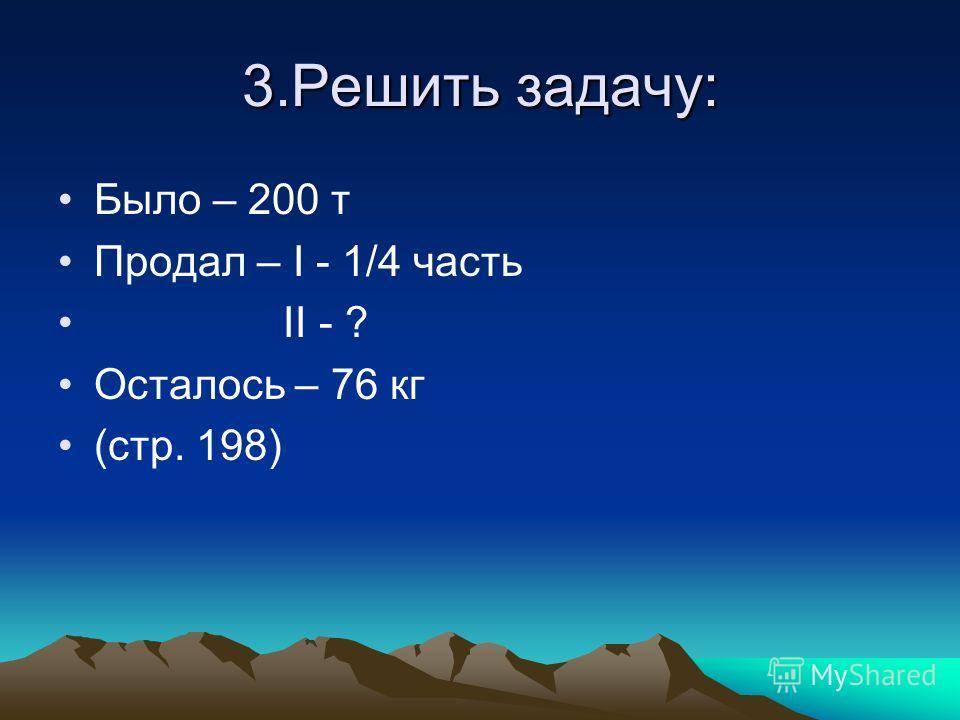 3.Решить задачу: Было – 200 т Продал – I - 1/4 часть II - ? Осталось – 76 кг (стр. 198)