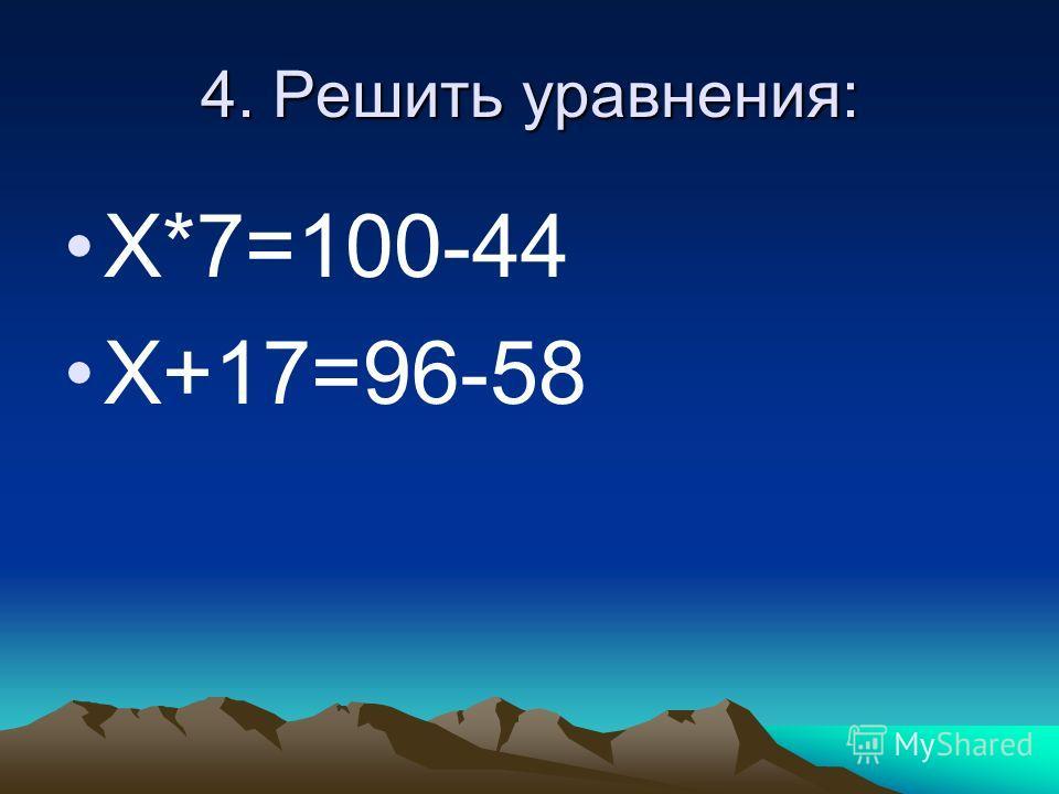 4. Решить уравнения: Х*7=100-44 Х+17=96-58