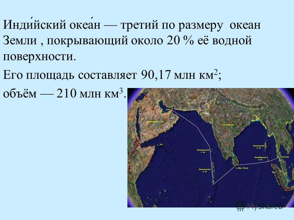 Инди́йский океа́н третий по размеру океан Земли, покрывающий около 20 % её водной поверхности. Его площадь составляет 90,17 млн км 2 ; объём 210 млн км 3.
