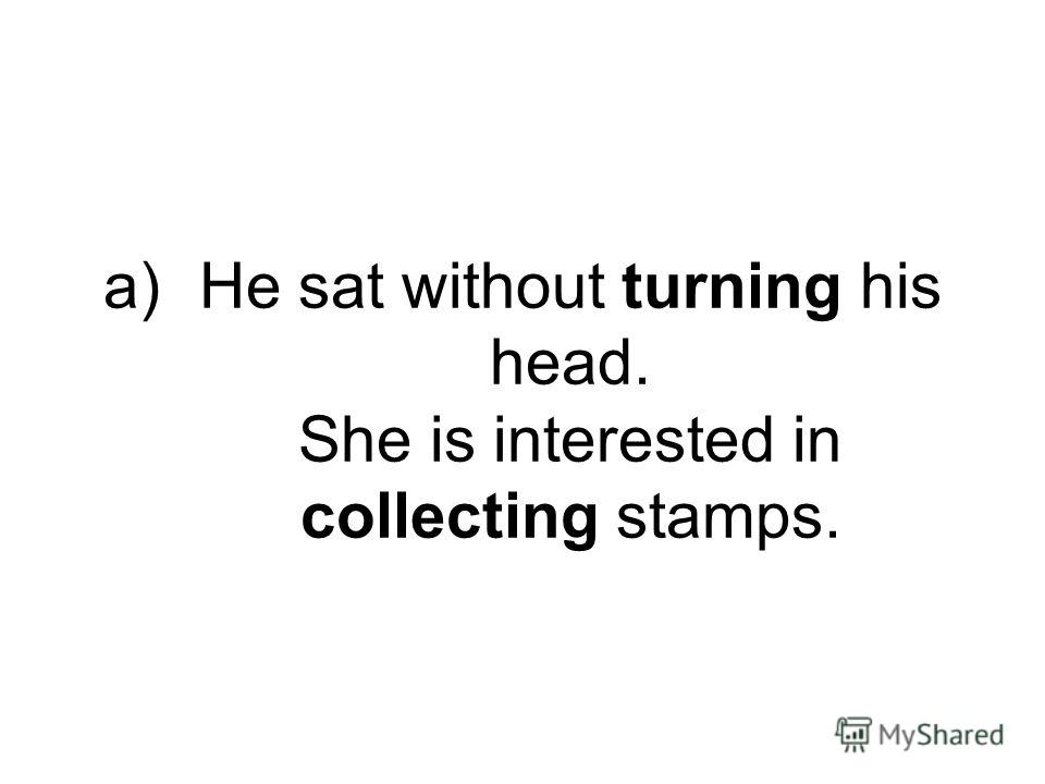 a)He sat without turning his head. She is interested in collecting stamps.