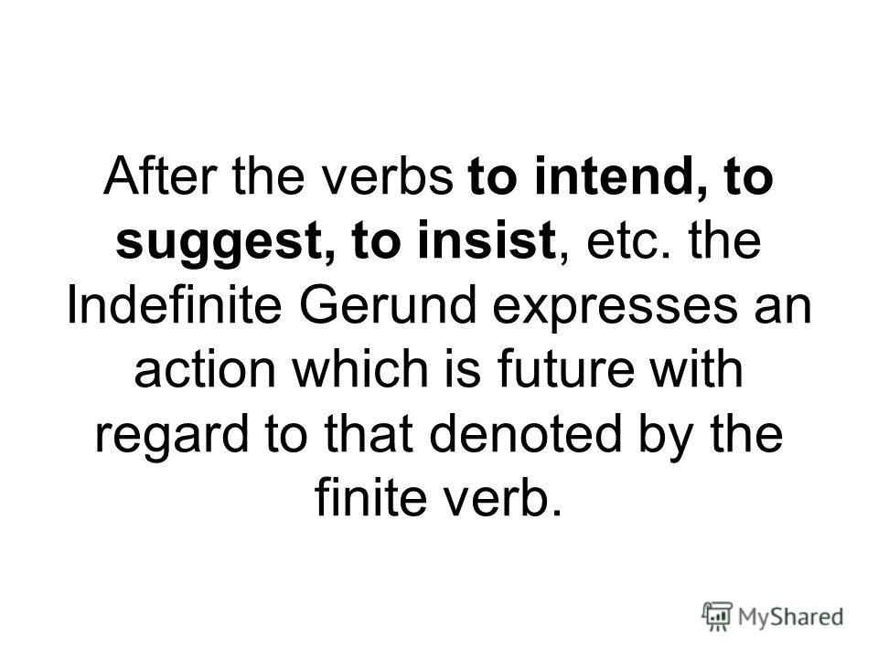 After the verbs to intend, to suggest, to insist, etc. the Indefinite Gerund expresses an action which is future with regard to that denoted by the finite verb.