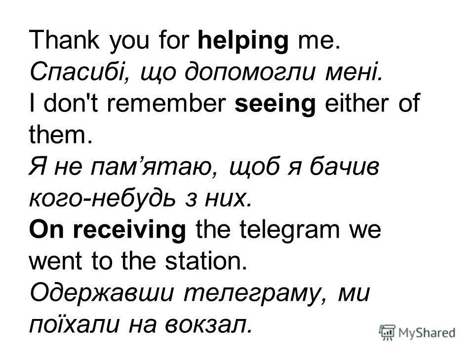 Thank you for helping me. Спасибі, що допомогли мені. I don't remember seeing either of them. Я не памятаю, щоб я бачив кого-небудь з них. On receiving the telegram we went to the station. Одержавши телеграму, ми поїхали на вокзал.