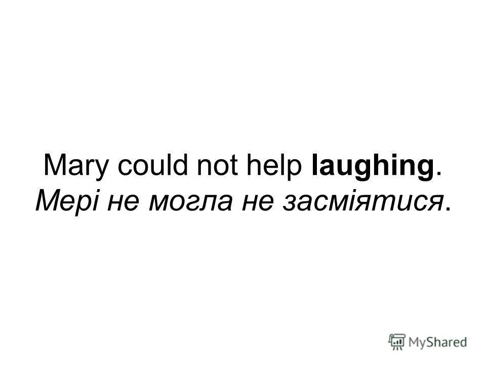 Mary could not help laughing. Мері не могла не засміятися.