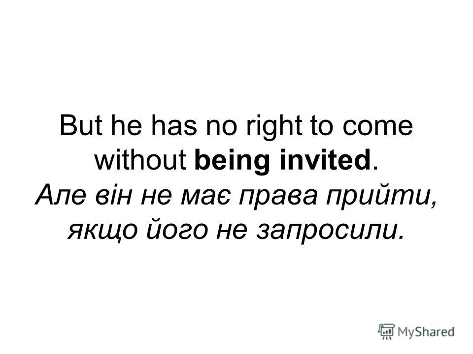 But he has no right to come without being invited. Але він не має права прийти, якщо його не запросили.