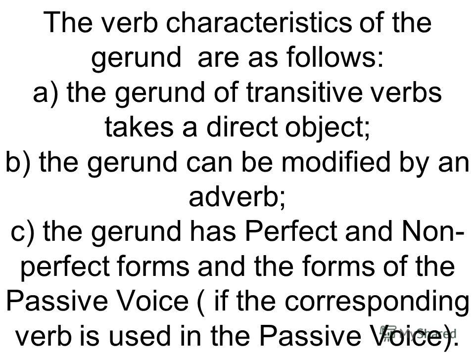 The verb characteristics of the gerund are as follows: a) the gerund of transitive verbs takes a direct object; b) the gerund can be modified by an adverb; c) the gerund has Perfect and Non- perfect forms and the forms of the Passive Voice ( if the c