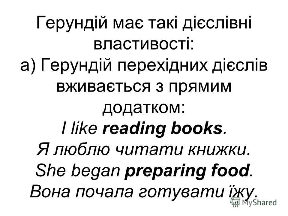 Герундій має такі дієслівні властивості: а) Герундій перехідних дієслів вживається з прямим додатком: I like reading books. Я люблю читати книжки. She began preparing food. Вона почала готувати їжу.