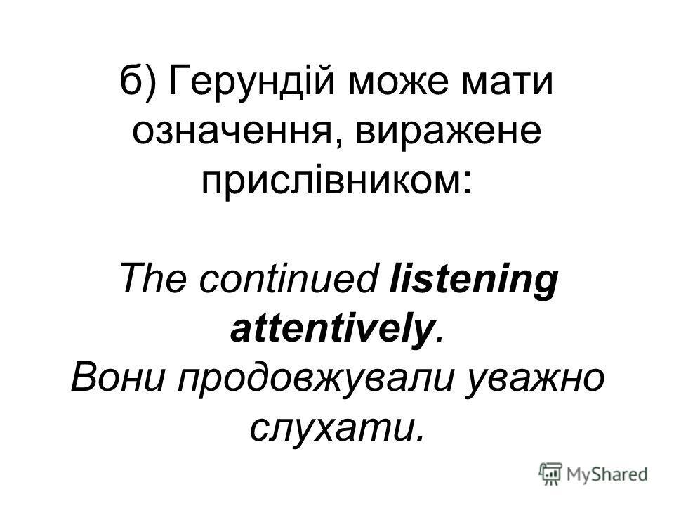 б) Герундій може мати означення, виражене прислівником: The continued listening attentively. Вони продовжували уважно слухати.