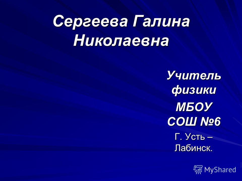 Сергеева Галина Николаевна Учитель физики МБОУ СОШ 6 Г. Усть – Лабинск.