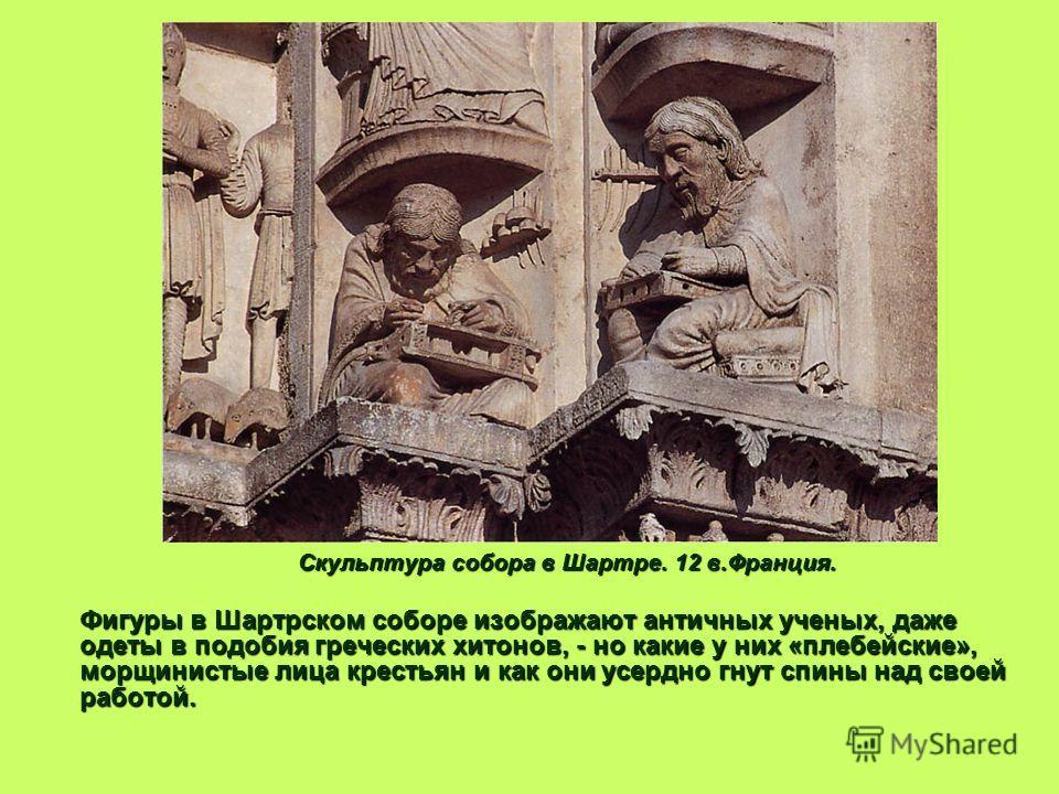 Скульптура собора в Шартре. 12 в.Франция. Фигуры в Шартрском соборе изображают античных ученых, даже одеты в подобия греческих хитонов, - но какие у них «плебейские», морщинистые лица крестьян и как они усердно гнут спины над своей работой. Фигуры в