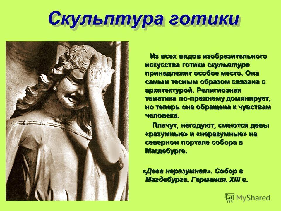 Скульптура готики Из всех видов изобразительного искусства готики скульптуре принадлежит особое место. Она самым тесным образом связана с архитектурой. Религиозная тематика по-прежнему доминирует, но теперь она обращена к чувствам человека. Плачут, н