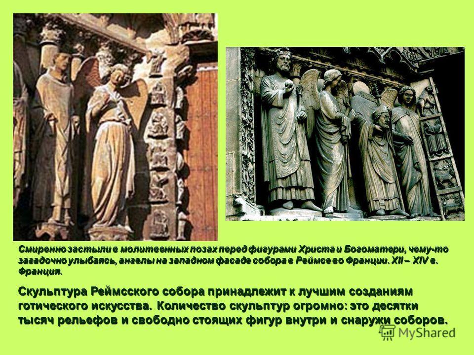 Смиренно застыли в молитвенных позах перед фигурами Христа и Богоматери, чему-то загадочно улыбаясь, ангелы на западном фасаде собора в Реймсе во Франции. XII – XIV в. Франция. Скульптура Реймсского собора принадлежит к лучшим созданиям готического и