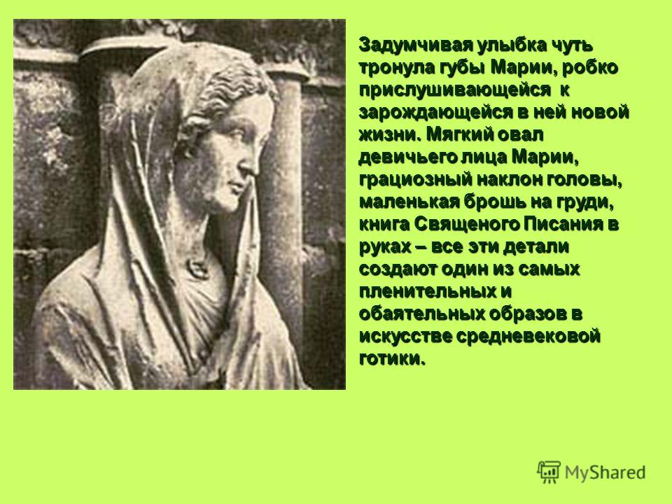 Задумчивая улыбка чуть тронула губы Марии, робко прислушивающейся к зарождающейся в ней новой жизни. Мягкий овал девичьего лица Марии, грациозный наклон головы, маленькая брошь на груди, книга Священого Писания в руках – все эти детали создают один и