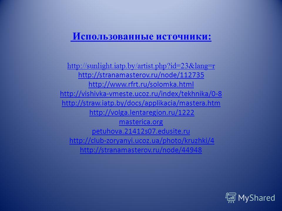 Использованные источники: http://sunlight.iatp.by/artist.php?id=23&lang=r http://stranamasterov.ru/node/112735 http://www.rfrt.ru/solomka.html http://vishivka-vmeste.ucoz.ru/index/tekhnika/0-8 http://straw.iatp.by/docs/applikacia/mastera.htm Использо