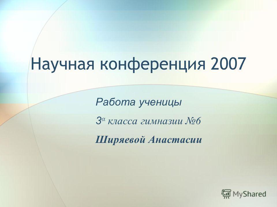 Научная конференция 2007 Работа ученицы 3 α класса гимназии 6 Ширяевой Анастасии