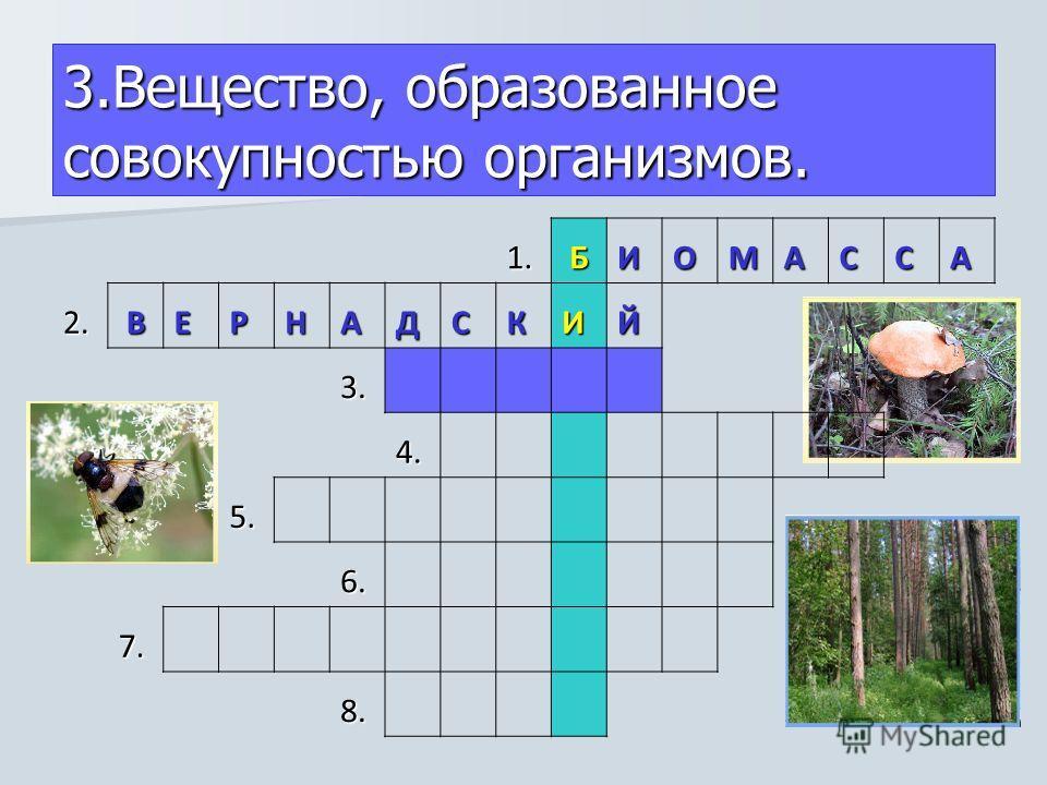 1. БИОМАССА2. ВЕРНАДСКИЙ 3. 4. 5. 6. 7. 8. 3.Вещество, образованное совокупностью организмов.