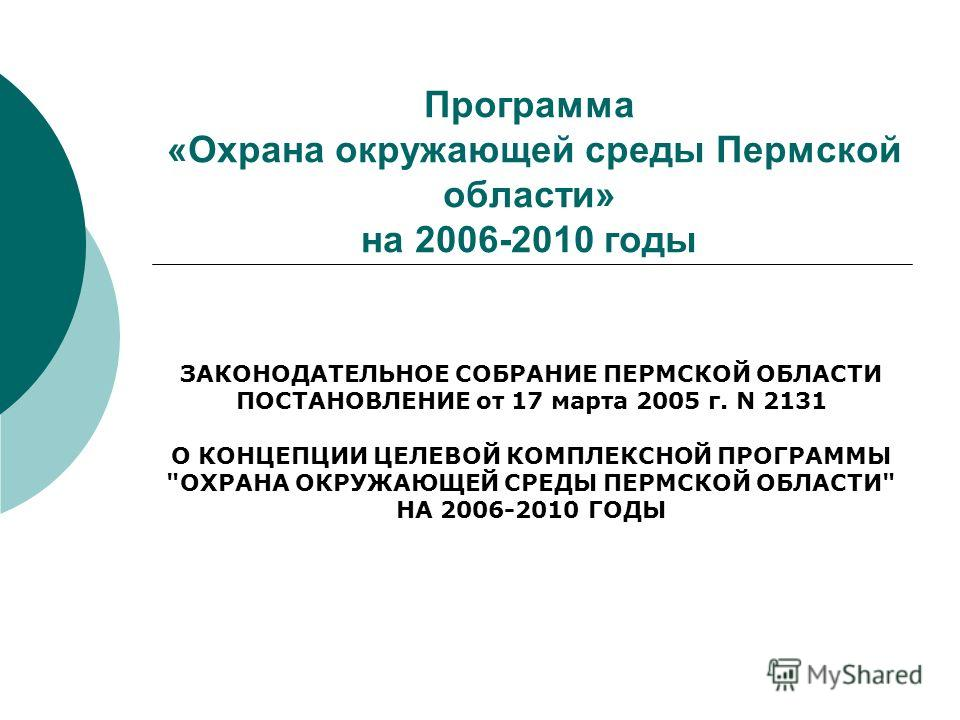 Программа «Охрана окружающей среды Пермской области» на 2006-2010 годы ЗАКОНОДАТЕЛЬНОЕ СОБРАНИЕ ПЕРМСКОЙ ОБЛАСТИ ПОСТАНОВЛЕНИЕ от 17 марта 2005 г. N 2131 О КОНЦЕПЦИИ ЦЕЛЕВОЙ КОМПЛЕКСНОЙ ПРОГРАММЫ
