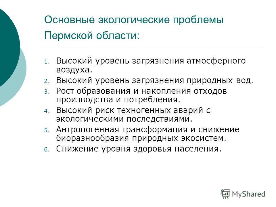 Основные экологические проблемы Пермской области: 1. Высокий уровень загрязнения атмосферного воздуха. 2. Высокий уровень загрязнения природных вод. 3. Рост образования и накопления отходов производства и потребления. 4. Высокий риск техногенных авар