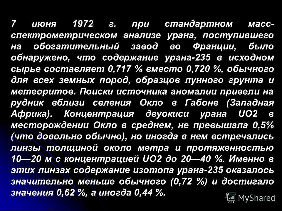 7 июня 1972 г. при стандартном масс- спектрометрическом анализе урана, поступившего на обогатительный завод во Франции, было обнаружено, что содержание урана-235 в исходном сырье составляет 0,717 % вместо 0,720 %, обычного для всех земных пород, обра