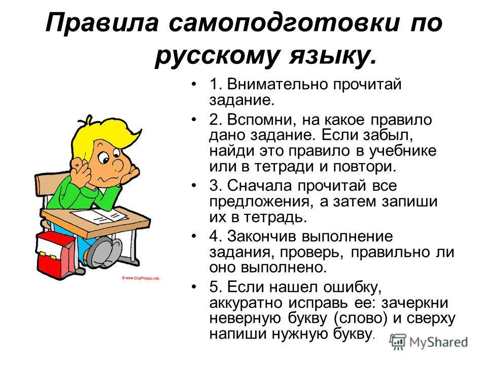 Правила самоподготовки по русскому языку. 1. Внимательно прочитай задание. 2. Вспомни, на какое правило дано задание. Если забыл, найди это правило в учебнике или в тетради и повтори. 3. Сначала прочитай все предложения, а затем запиши их в тетрадь.