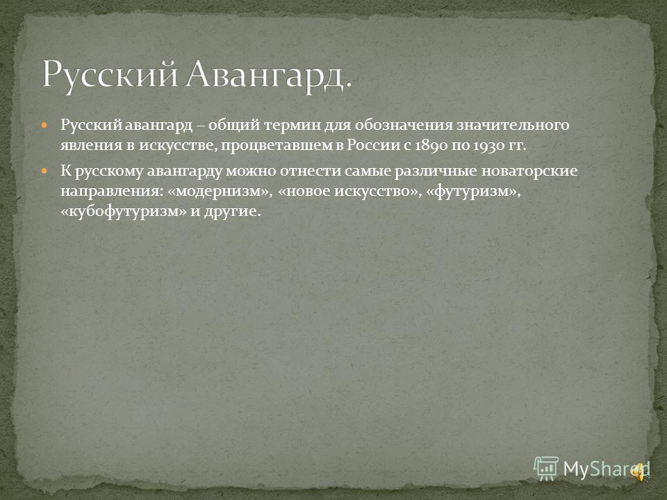 Русский авангард – общий термин для обозначения значительного явления в искусстве, процветавшем в России с 1890 по 1930 гг. К русскому авангарду можно отнести самые различные новаторские направления: «модернизм», «новое искусство», «футуризм», «кубоф