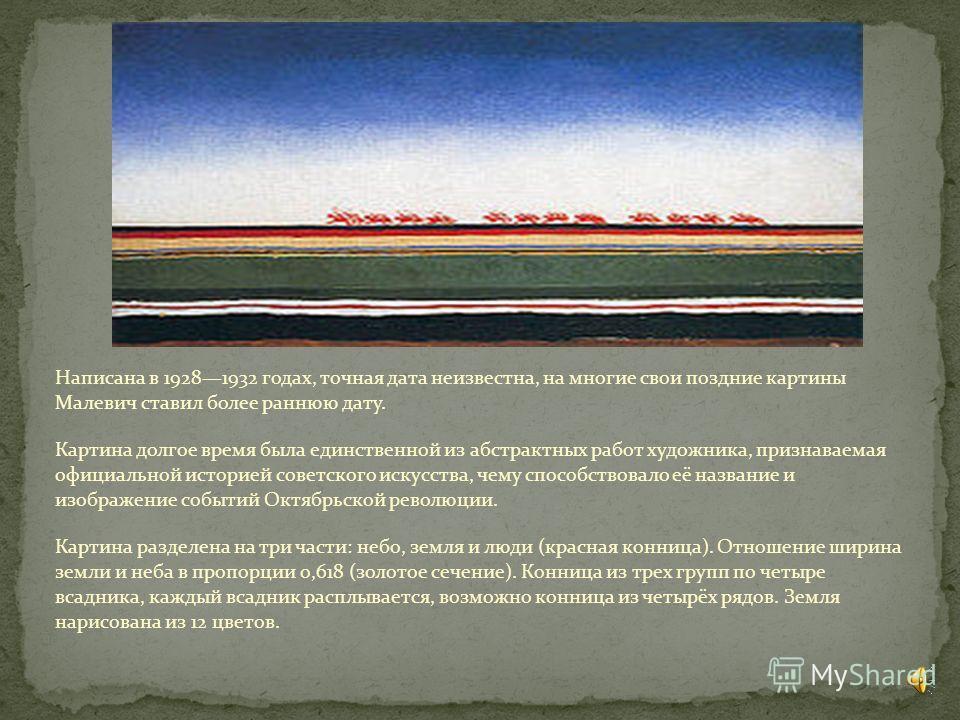 Написана в 19281932 годах, точная дата неизвестна, на многие свои поздние картины Малевич ставил более раннюю дату. Картина долгое время была единственной из абстрактных работ художника, признаваемая официальной историей советского искусства, чему сп