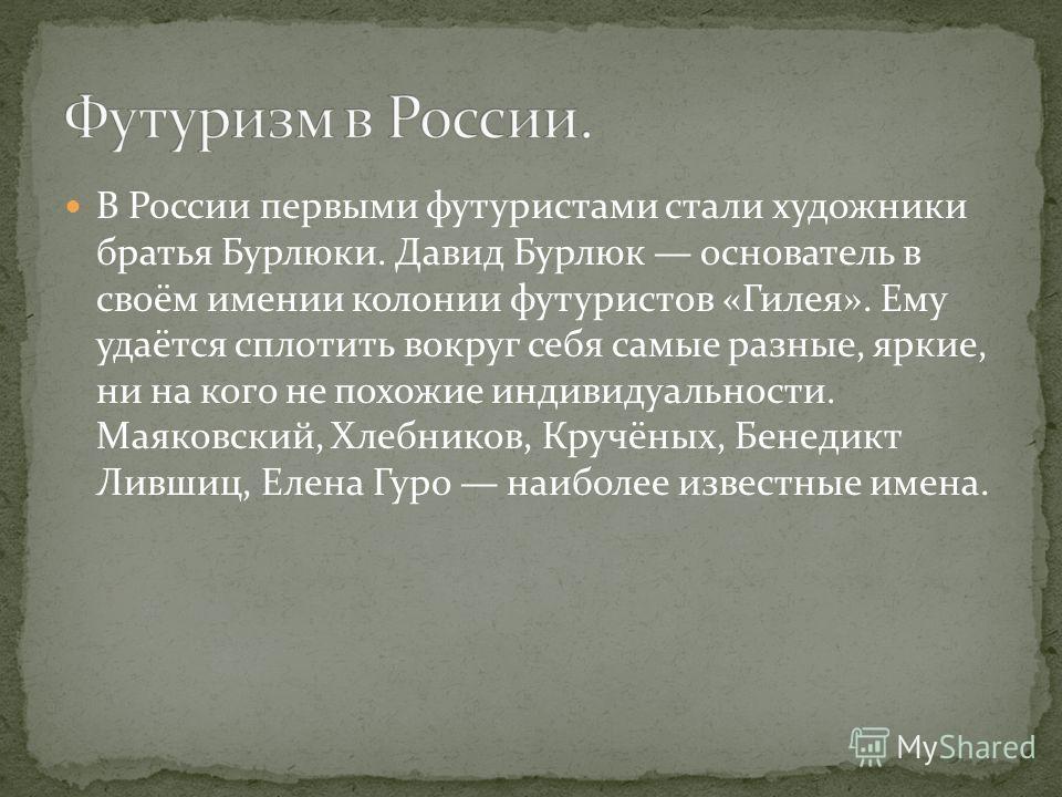 В России первыми футуристами стали художники братья Бурлюки. Давид Бурлюк основатель в своём имении колонии футуристов «Гилея». Ему удаётся сплотить вокруг себя самые разные, яркие, ни на кого не похожие индивидуальности. Маяковский, Хлебников, Кручё