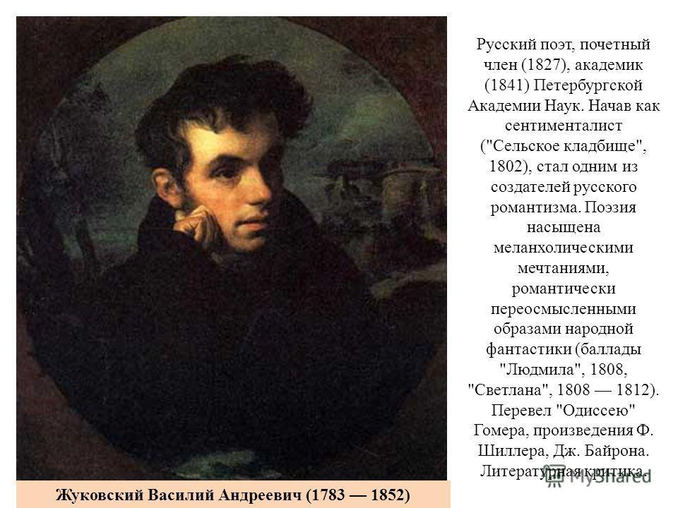 Русский поэт, почетный член (1827), академик (1841) Петербургской Академии Наук. Начав как сентименталист (