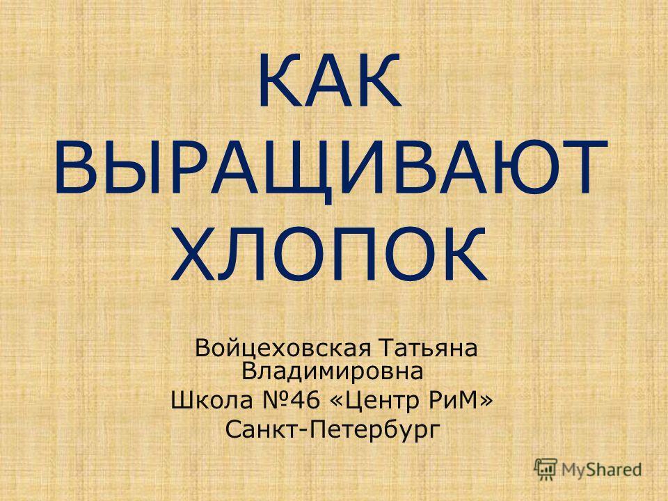 КАК ВЫРАЩИВАЮТ ХЛОПОК Войцеховская Татьяна Владимировна Школа 46 «Центр РиМ» Санкт-Петербург