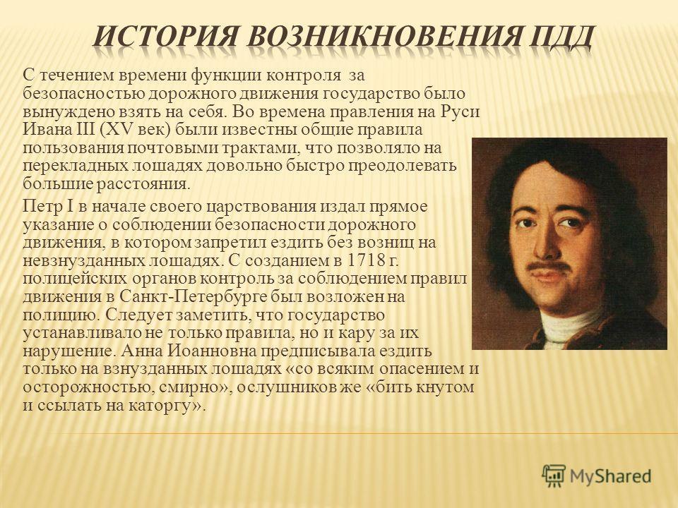 С течением времени функции контроля за безопасностью дорожного движения государство было вынуждено взять на себя. Во времена правления на Руси Ивана III (XV век) были известны общие правила пользования почтовыми трактами, что позволяло на перекладных