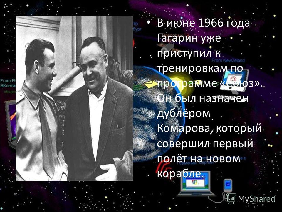 В июне 1966 года Гагарин уже приступил к тренировкам по программе «Союз». Он был назначен дублёром Комарова, который совершил первый полёт на новом корабле.