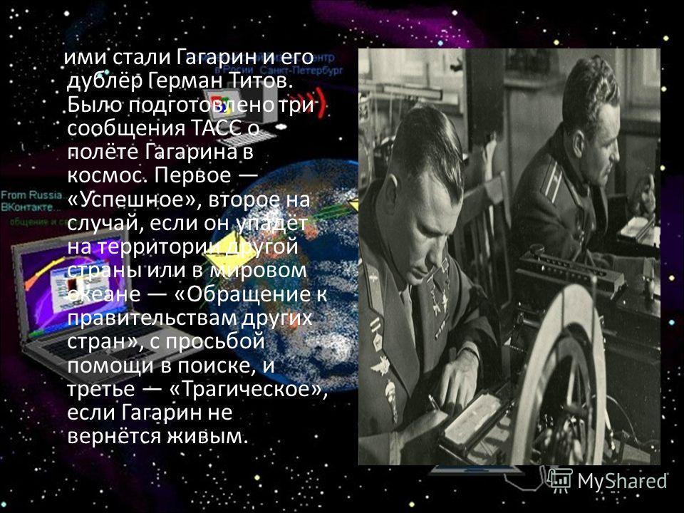 ими стали Гагарин и его дублёр Герман Титов. Было подготовлено три сообщения ТАСС о полёте Гагарина в космос. Первое «Успешное», второе на случай, если он упадёт на территории другой страны или в мировом океане «Обращение к правительствам других стра