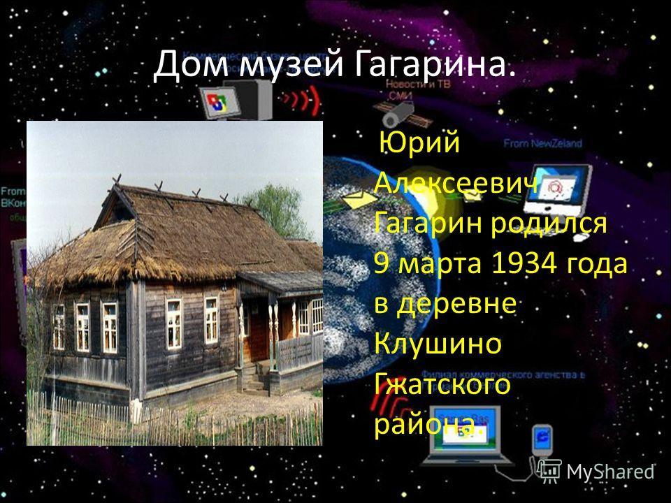 Дом музей Гагарина. Юрий Алексеевич Гагарин родился 9 марта 1934 года в деревне Клушино Гжатского района.