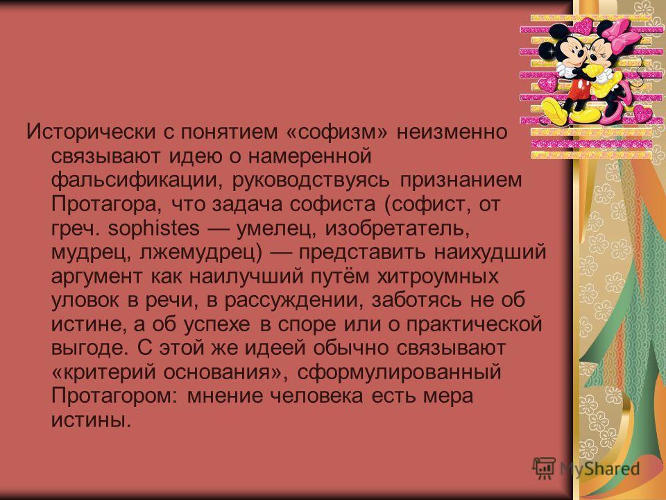 Исторически с понятием «софизм» неизменно связывают идею о намеренной фальсификации, руководствуясь признанием Протагора, что задача софиста (софист, от греч. sophistes умелец, изобретатель, мудрец, лжемудрец) представить наихудший аргумент как наилу