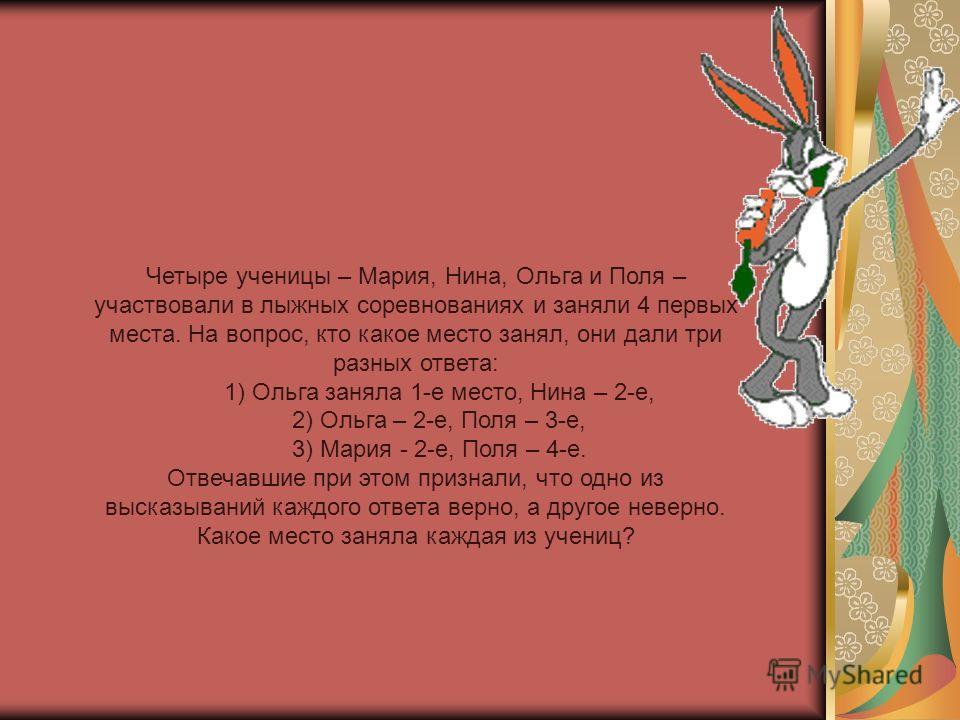 Четыре ученицы – Мария, Нина, Ольга и Поля – участвовали в лыжных соревнованиях и заняли 4 первых места. На вопрос, кто какое место занял, они дали три разных ответа: 1) Ольга заняла 1-е место, Нина – 2-е, 2) Ольга – 2-е, Поля – 3-е, 3) Мария - 2-е,