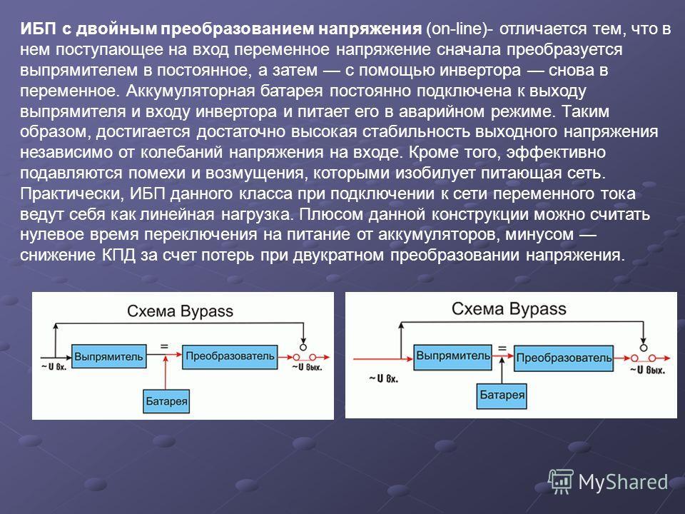 ИБП с двойным преобразованием напряжения (on-line)- отличается тем, что в нем поступающее на вход переменное напряжение сначала преобразуется выпрямителем в постоянное, а затем с помощью инвертора снова в переменное. Аккумуляторная батарея постоянно