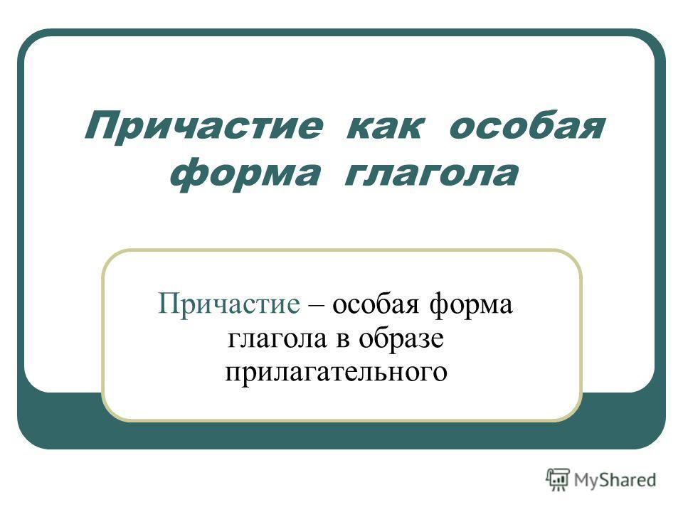 Причастие как особая форма глагола Причастие – особая форма глагола в образе прилагательного