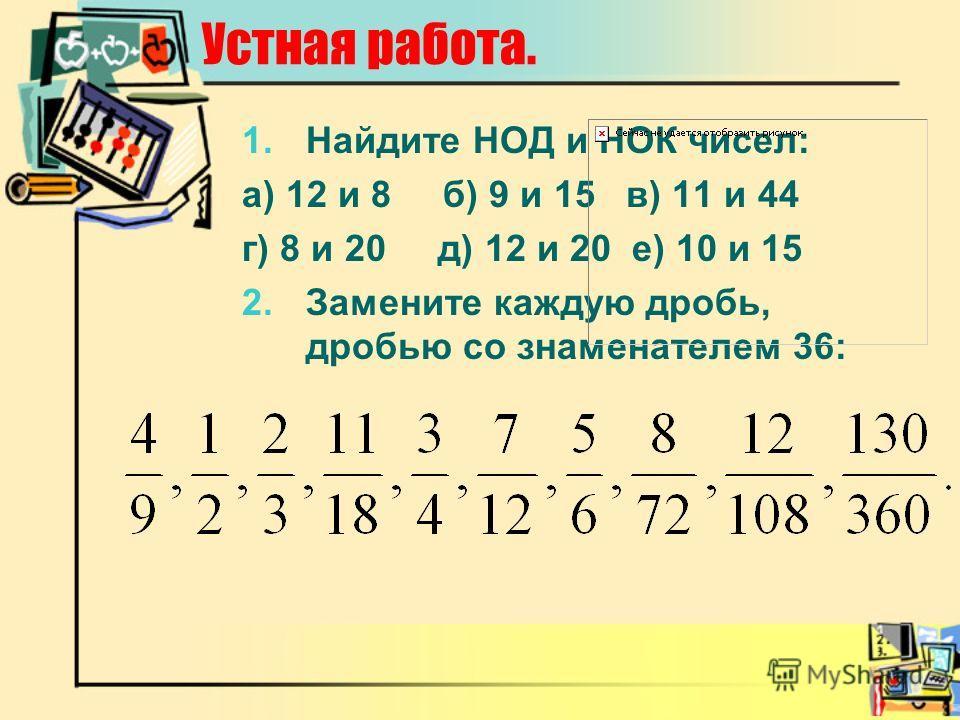 Устная работа. 1.Найдите НОД и НОК чисел: а) 12 и 8 б) 9 и 15 в) 11 и 44 г) 8 и 20 д) 12 и 20 е) 10 и 15 2.Замените каждую дробь, дробью со знаменателем 36: