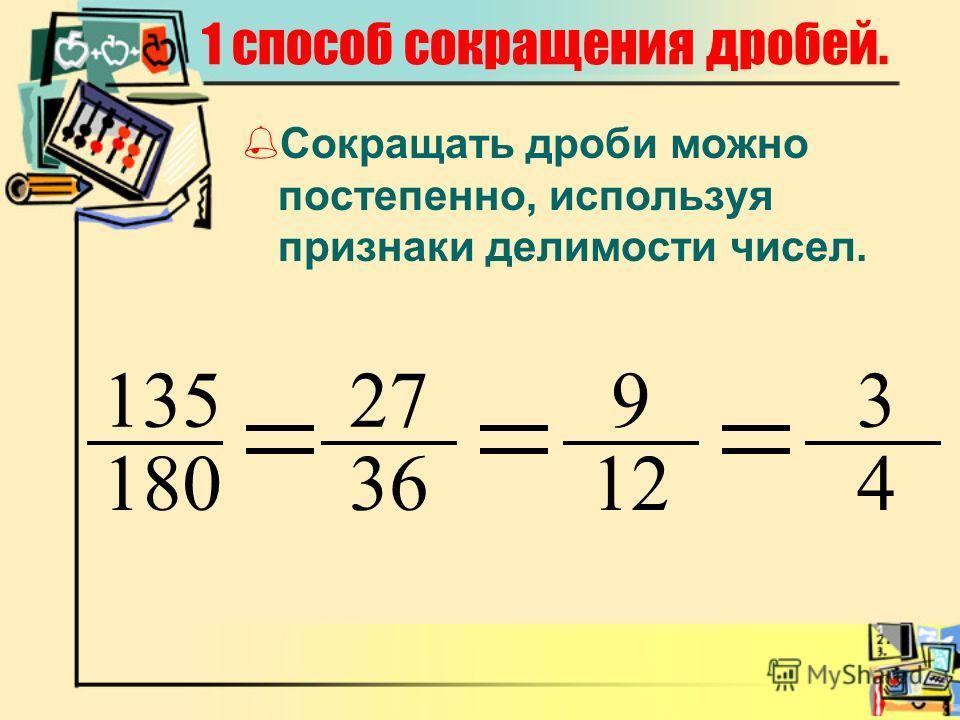 1 способ сокращения дробей. Сокращать дроби можно постепенно, используя признаки делимости чисел. 135 180 27 36 9 12 3 4