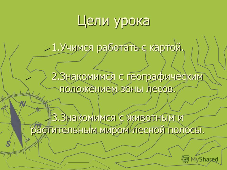 Цели урока 1.Учимся работать с картой. 1.Учимся работать с картой. 2.Знакомимся с географическим положением зоны лесов. 2.Знакомимся с географическим положением зоны лесов. 3.Знакомимся с животным и растительным миром лесной полосы. 3.Знакомимся с жи