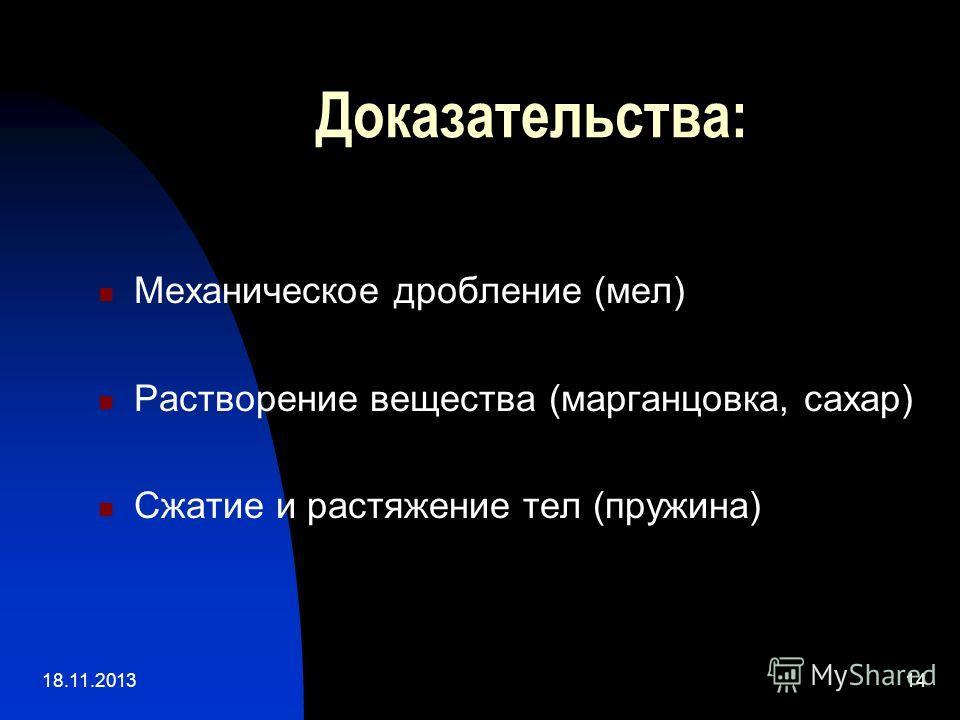 18.11.201314 Доказательства: Механическое дробление (мел) Растворение вещества (марганцовка, сахар) Сжатие и растяжение тел (пружина)