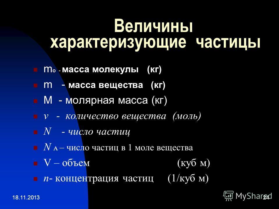 18.11.201324 Величины характеризующие частицы m o - масса молекулы (кг) m - масса вещества (кг) M - молярная масса (кг) v - количество вещества (моль) N - число частиц N А – число частиц в 1 моле вещества V – объем (куб м) п- концентрация частиц (1/к