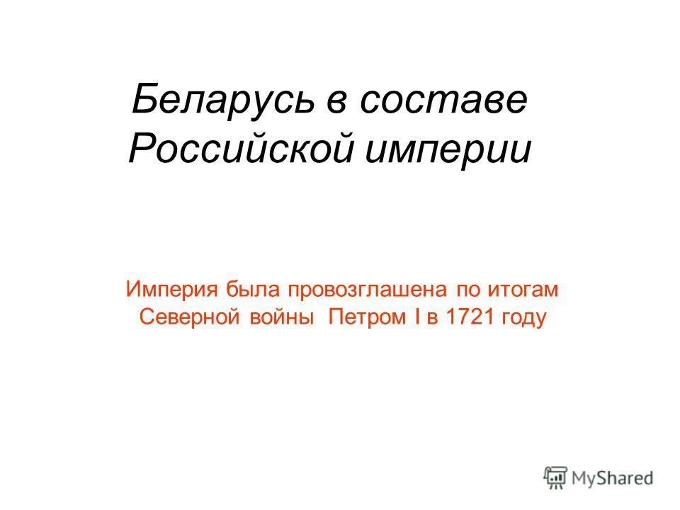 Беларусь в составе Российской империи Империя была провозглашена по итогам Северной войны Петром I в 1721 году