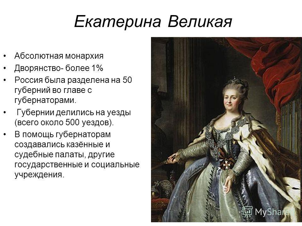 Екатерина Великая Абсолютная монархия Дворянство- более 1% Россия была разделена на 50 губерний во главе с губернаторами. Губернии делились на уезды (всего около 500 уездов). В помощь губернаторам создавались казённые и судебные палаты, другие госуда