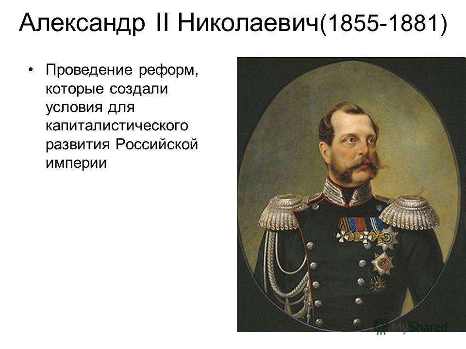 Александр II Николаевич (1855-1881) Проведение реформ, которые создали условия для капиталистического развития Российской империи