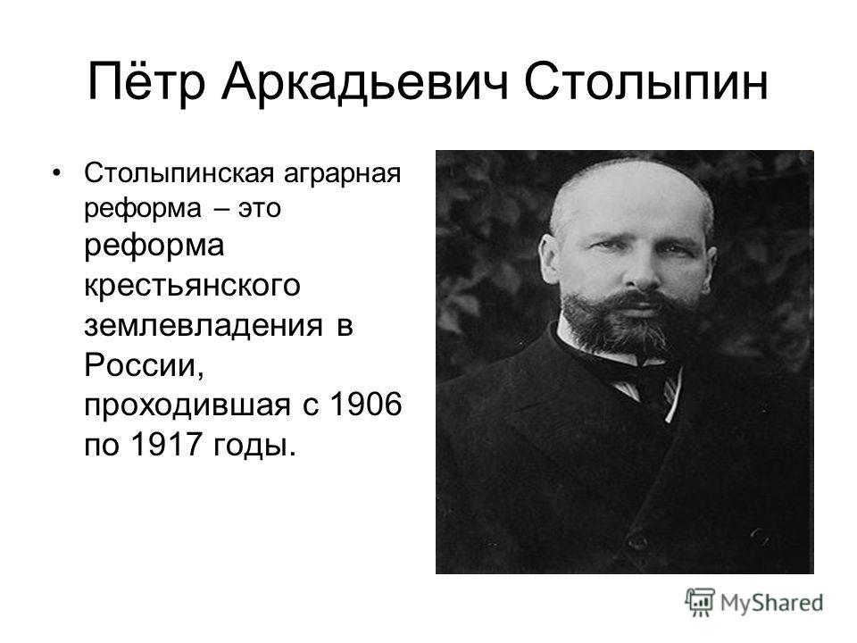 Пётр Аркадьевич Столыпин Столыпинская аграрная реформа – это реформа крестьянского землевладения в России, проходившая с 1906 по 1917 годы.
